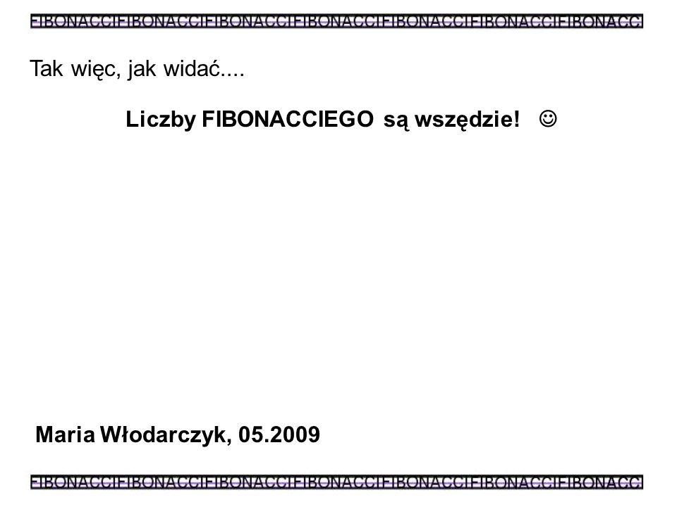 Tak więc, jak widać.... Liczby FIBONACCIEGO są wszędzie!  Maria Włodarczyk, 05.2009