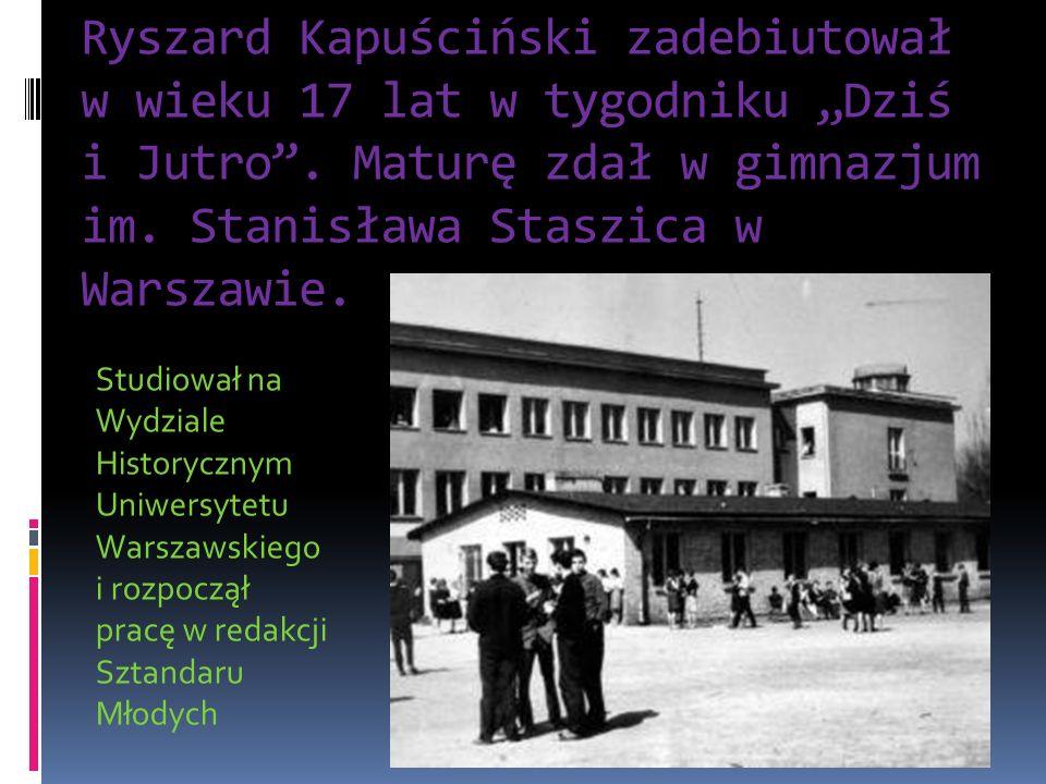 """Ryszard Kapuściński zadebiutował w wieku 17 lat w tygodniku """"Dziś i Jutro . Maturę zdał w gimnazjum im. Stanisława Staszica w Warszawie."""