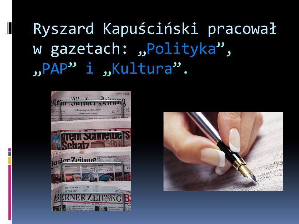 """Ryszard Kapuściński pracował w gazetach: """"Polityka , """"PAP i """"Kultura ."""