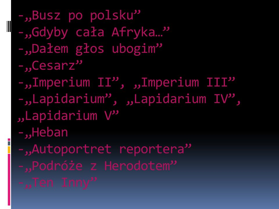 """-""""Busz po polsku -""""Gdyby cała Afryka… -""""Dałem głos ubogim -""""Cesarz -""""Imperium II , """"Imperium III -""""Lapidarium , """"Lapidarium IV , """"Lapidarium V -""""Heban -""""Autoportret reportera -""""Podróże z Herodotem -""""Ten Inny"""