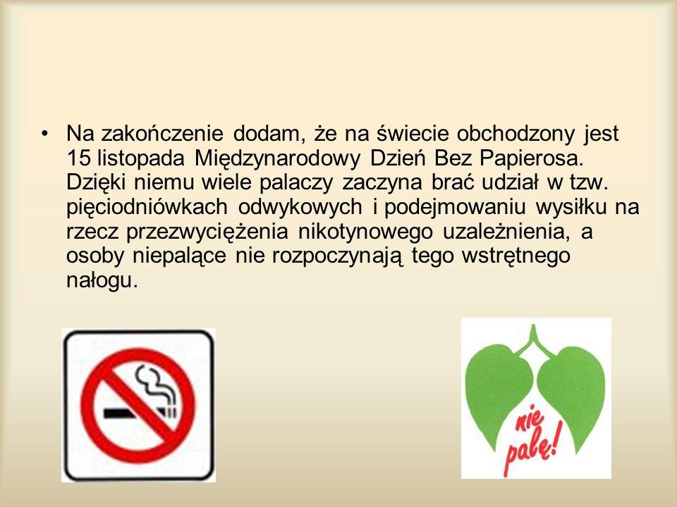 Na zakończenie dodam, że na świecie obchodzony jest 15 listopada Międzynarodowy Dzień Bez Papierosa.