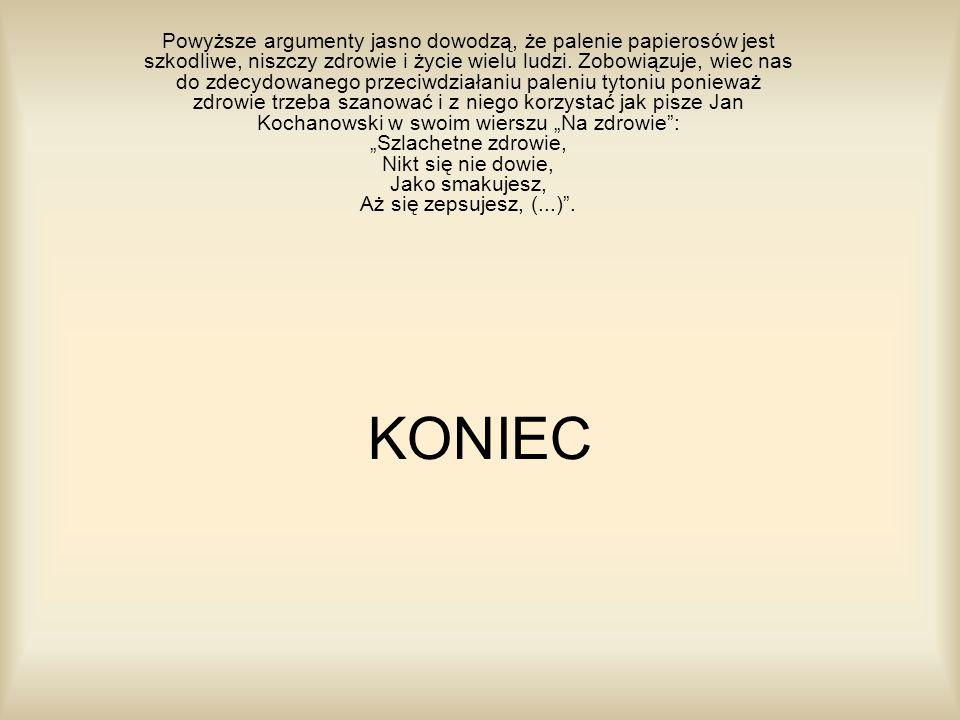 """Powyższe argumenty jasno dowodzą, że palenie papierosów jest szkodliwe, niszczy zdrowie i życie wielu ludzi. Zobowiązuje, wiec nas do zdecydowanego przeciwdziałaniu paleniu tytoniu ponieważ zdrowie trzeba szanować i z niego korzystać jak pisze Jan Kochanowski w swoim wierszu """"Na zdrowie : """"Szlachetne zdrowie, Nikt się nie dowie, Jako smakujesz, Aż się zepsujesz, (...) ."""
