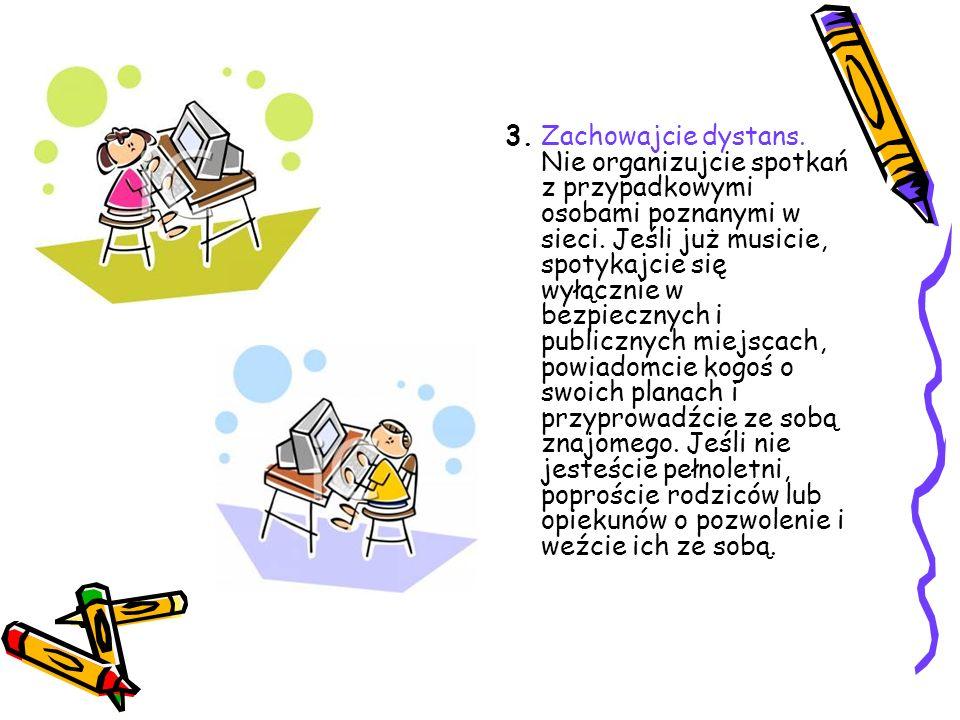 3. Zachowajcie dystans. Nie organizujcie spotkań z przypadkowymi osobami poznanymi w sieci.