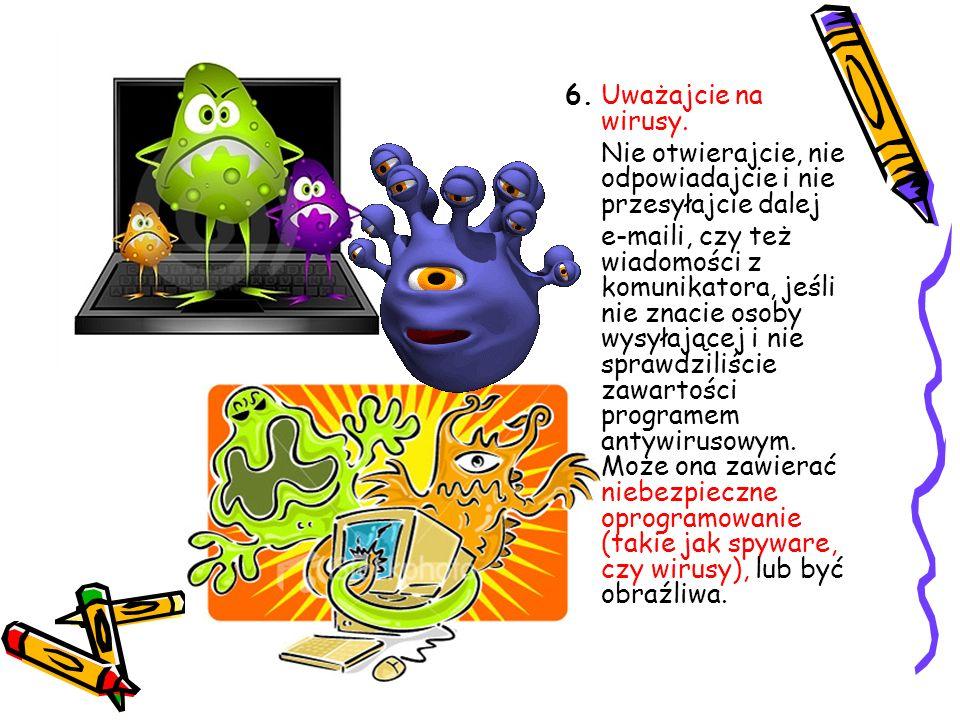 6. Uważajcie na wirusy. Nie otwierajcie, nie odpowiadajcie i nie przesyłajcie dalej.