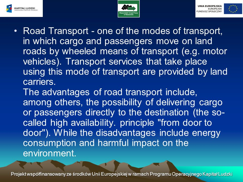 Road Transport - one of the modes of transport, in which cargo and passengers move on land roads by wheeled means of transport (e.g. motor vehicles). Transport services that take place using this mode of transport are provided by land carriers. The advantages of road transport include, among others, the possibility of delivering cargo or passengers directly to the destination (the so-called high availability. principle from door to door ). While the disadvantages include energy consumption and harmful impact on the environment.