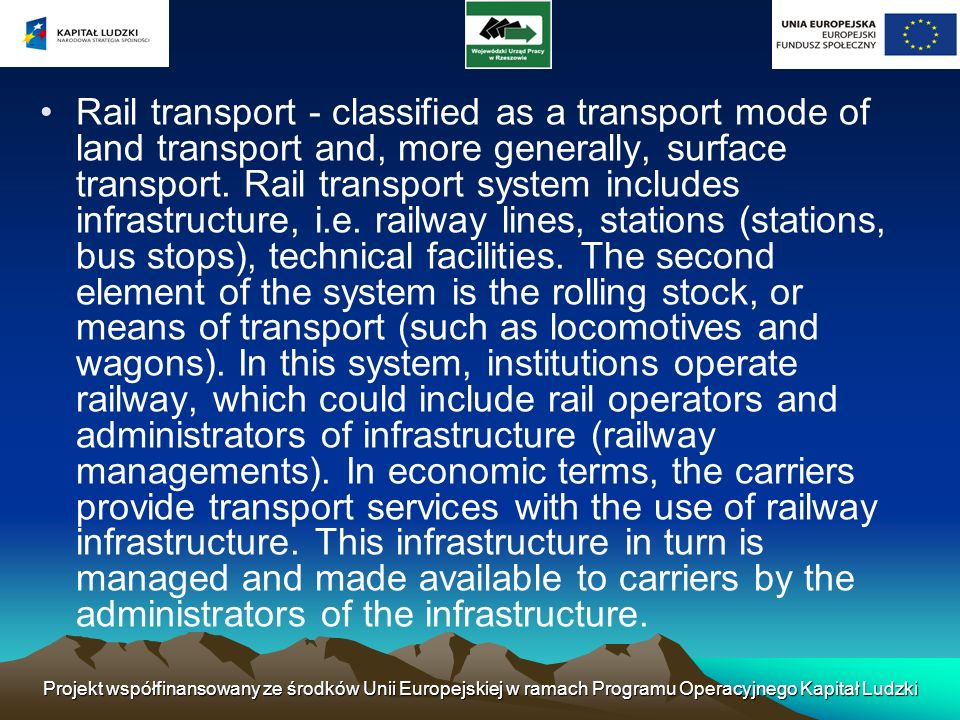 Rail transport - classified as a transport mode of land transport and, more generally, surface transport. Rail transport system includes infrastructure, i.e. railway lines, stations (stations, bus stops), technical facilities. The second element of the system is the rolling stock, or means of transport (such as locomotives and wagons). In this system, institutions operate railway, which could include rail operators and administrators of infrastructure (railway managements). In economic terms, the carriers provide transport services with the use of railway infrastructure. This infrastructure in turn is managed and made available to carriers by the administrators of the infrastructure.