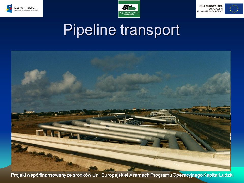 Pipeline transport Projekt współfinansowany ze środków Unii Europejskiej w ramach Programu Operacyjnego Kapitał Ludzki.