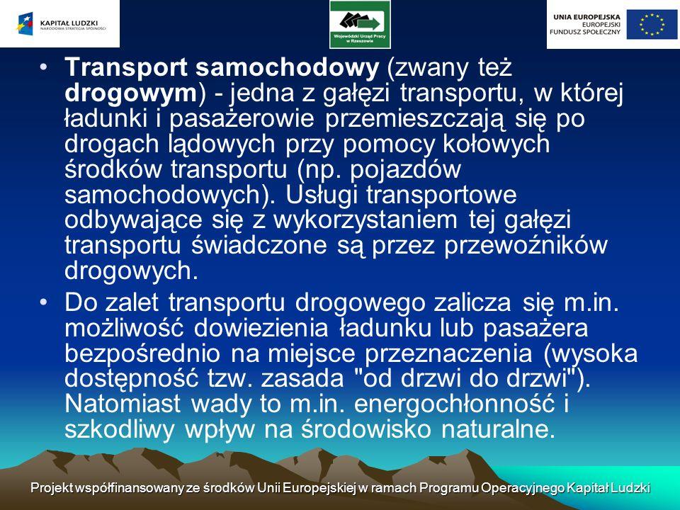 Transport samochodowy (zwany też drogowym) - jedna z gałęzi transportu, w której ładunki i pasażerowie przemieszczają się po drogach lądowych przy pomocy kołowych środków transportu (np. pojazdów samochodowych). Usługi transportowe odbywające się z wykorzystaniem tej gałęzi transportu świadczone są przez przewoźników drogowych.