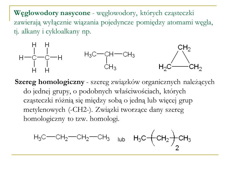 Węglowodory nasycone - węglowodory, których cząsteczki zawierają wyłącznie wiązania pojedyncze pomiędzy atomami węgla, tj. alkany i cykloalkany np.