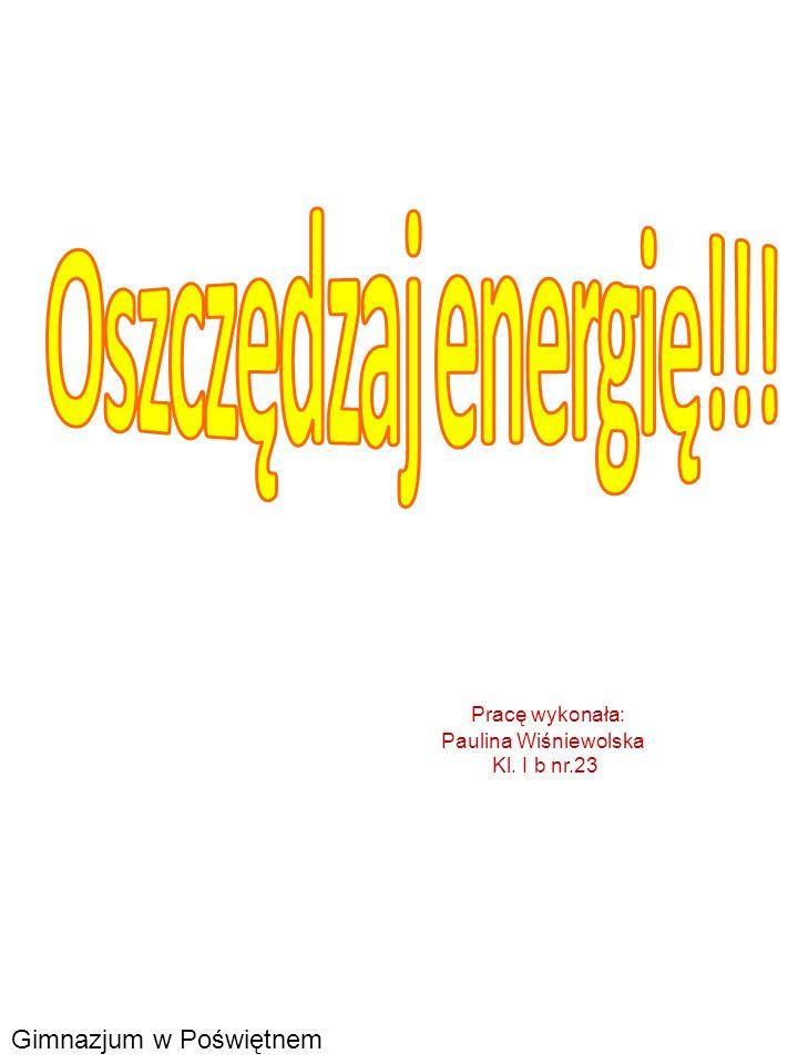 Oszczędzaj energię!!. Pracę wykonała: Paulina Wiśniewolska Kl.