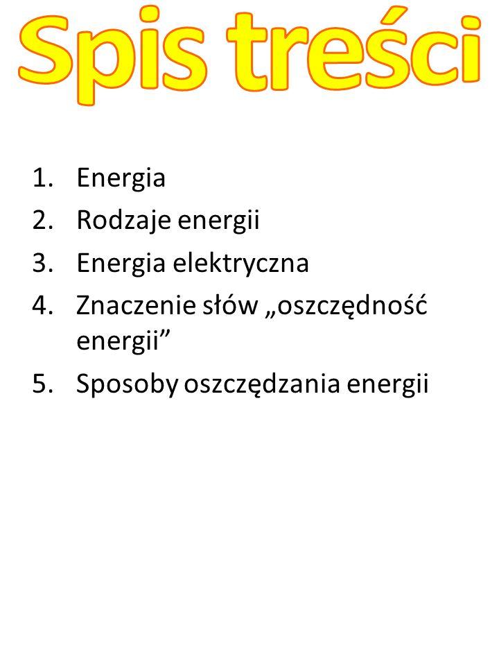 Spis treści Energia Rodzaje energii Energia elektryczna