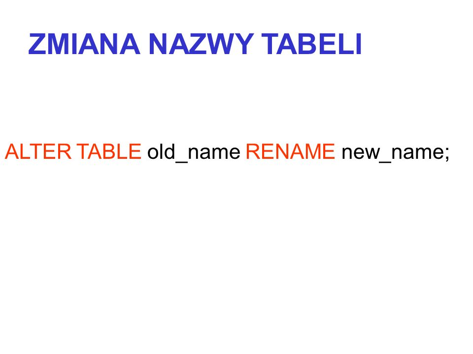 ZMIANA NAZWY TABELI ALTER TABLE old_name RENAME new_name;