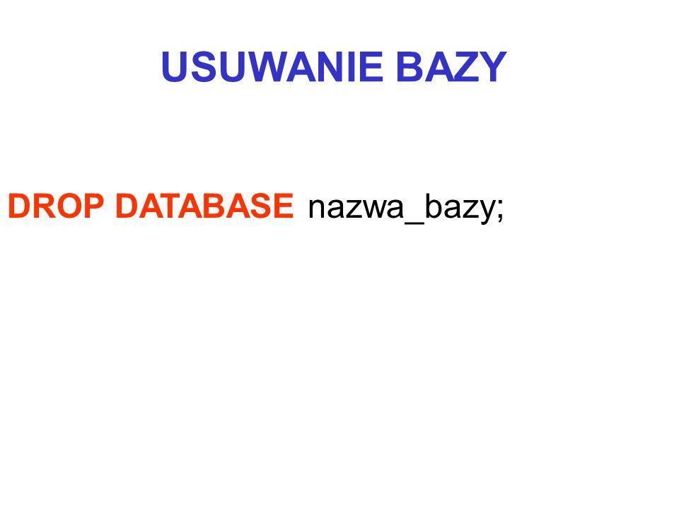 USUWANIE BAZY DROP DATABASE nazwa_bazy;