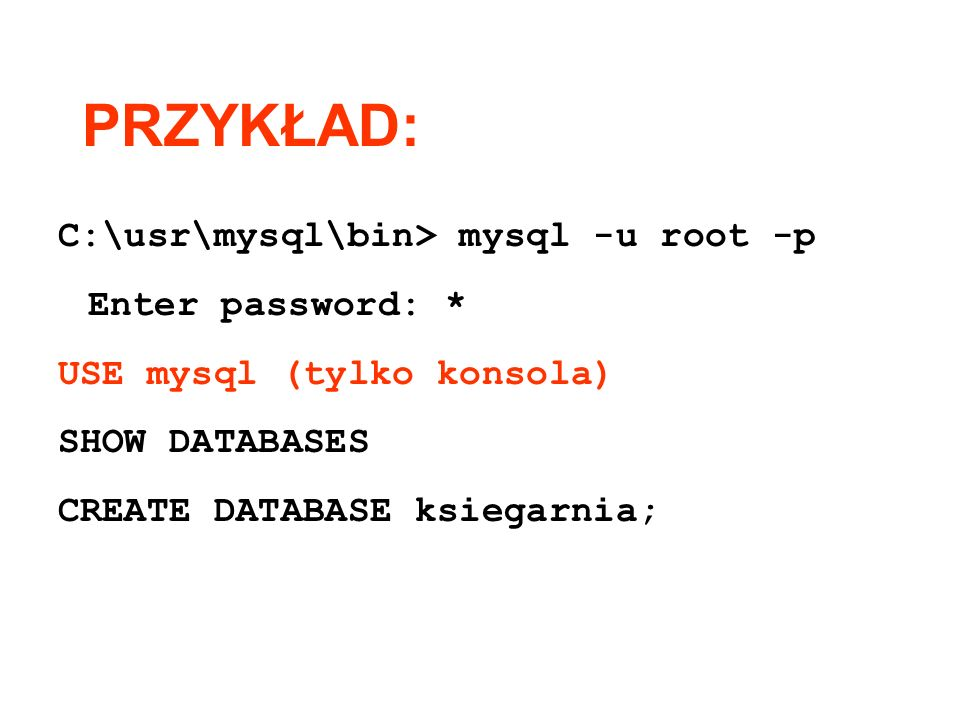 PRZYKŁAD: C:\usr\mysql\bin> mysql -u root -p Enter password: *