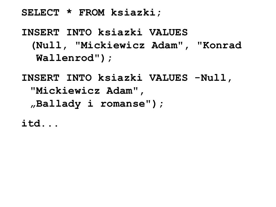 SELECT * FROM ksiazki; INSERT INTO ksiazki VALUES (Null, Mickiewicz Adam , Konrad Wallenrod );