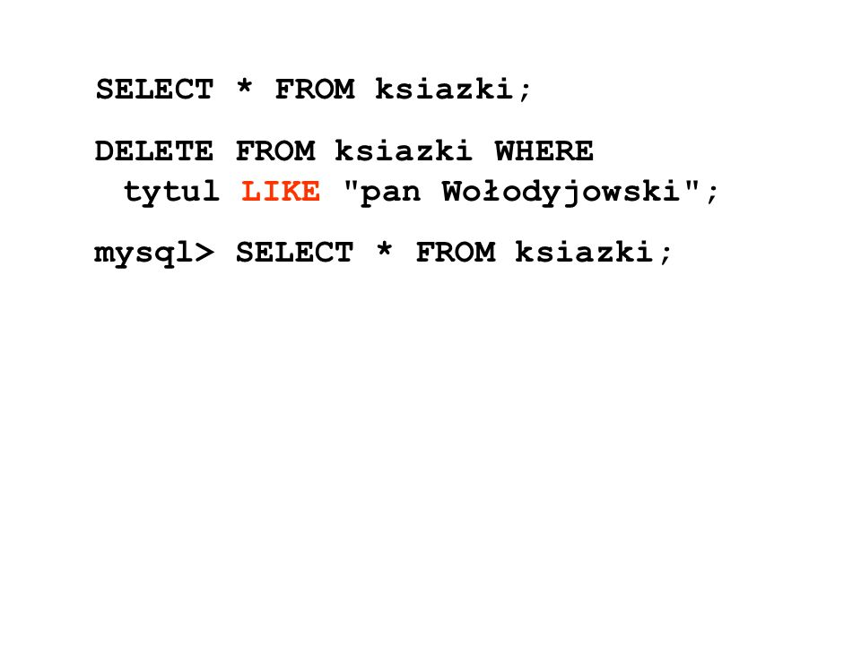 SELECT * FROM ksiazki; DELETE FROM ksiazki WHERE tytul LIKE pan Wołodyjowski ; mysql> SELECT * FROM ksiazki;