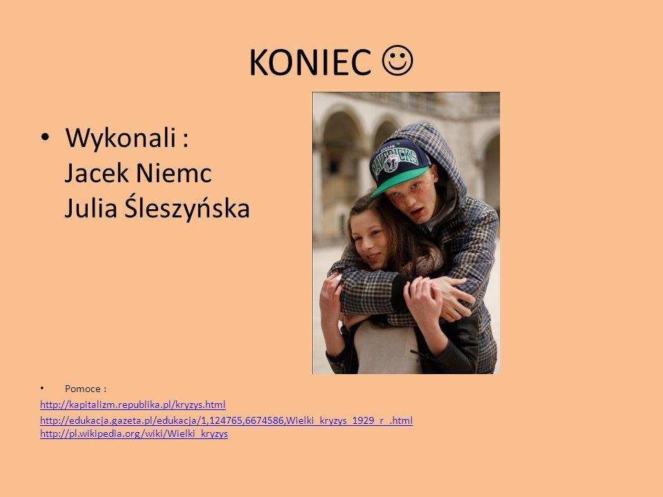 KONIEC  Wykonali : Jacek Niemc Julia Śleszyńska Pomoce :