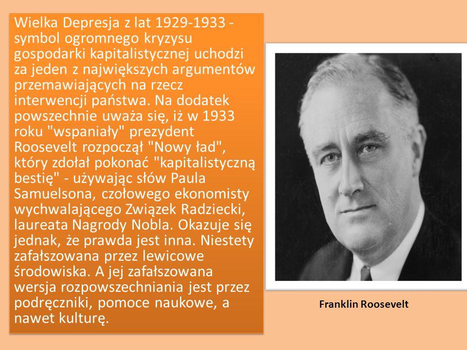 Wielka Depresja z lat 1929-1933 - symbol ogromnego kryzysu gospodarki kapitalistycznej uchodzi za jeden z największych argumentów przemawiających na rzecz interwencji państwa. Na dodatek powszechnie uważa się, iż w 1933 roku wspaniały prezydent Roosevelt rozpoczął Nowy ład , który zdołał pokonać kapitalistyczną bestię - używając słów Paula Samuelsona, czołowego ekonomisty wychwalającego Związek Radziecki, laureata Nagrody Nobla. Okazuje się jednak, że prawda jest inna. Niestety zafałszowana przez lewicowe środowiska. A jej zafałszowana wersja rozpowszechniania jest przez podręczniki, pomoce naukowe, a nawet kulturę.