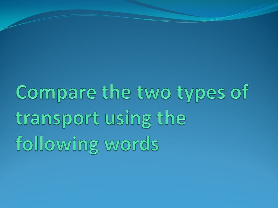 Compare the two types of transport using the following words