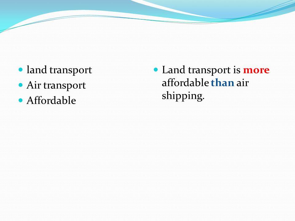 land transport Air transport Affordable Land transport is more affordable than air shipping.