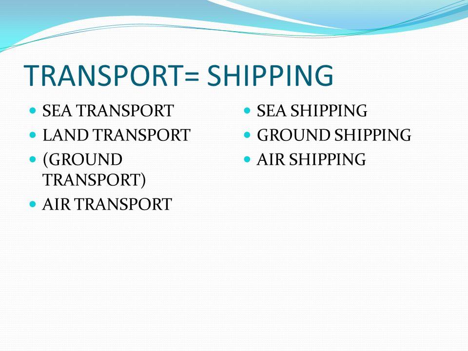 TRANSPORT= SHIPPING SEA TRANSPORT LAND TRANSPORT (GROUND TRANSPORT)