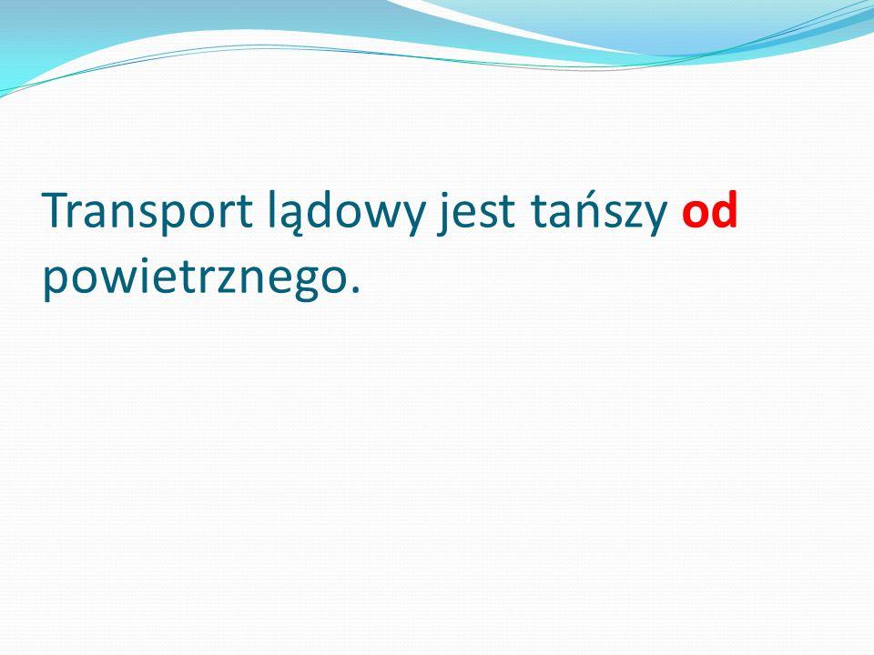 Transport lądowy jest tańszy od powietrznego.