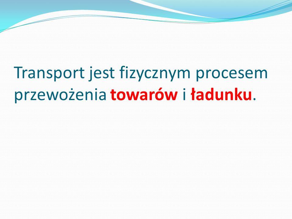 Transport jest fizycznym procesem przewożenia towarów i ładunku.