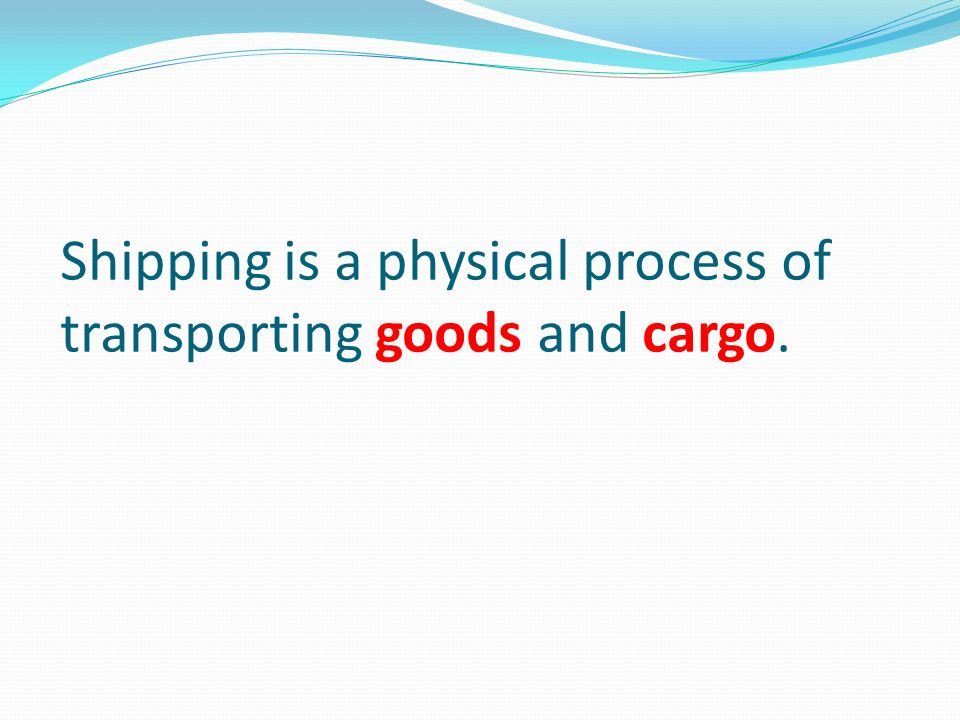 Shipping is a physical process of transporting goods and cargo.