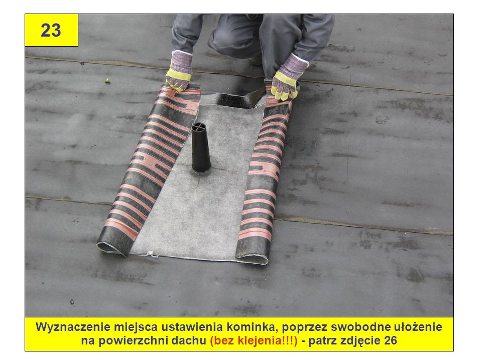 23Wyznaczenie miejsca ustawienia kominka, poprzez swobodne ułożenie na powierzchni dachu (bez klejenia!!!) - patrz zdjęcie 26.