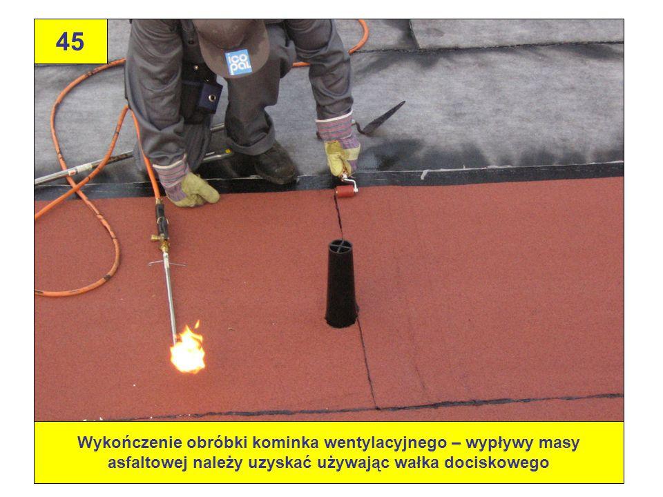 45Wykończenie obróbki kominka wentylacyjnego – wypływy masy asfaltowej należy uzyskać używając wałka dociskowego.