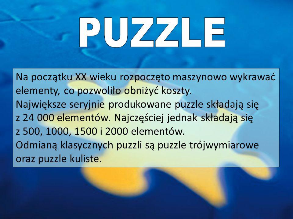 PUZZLE Na początku XX wieku rozpoczęto maszynowo wykrawać elementy, co pozwoliło obniżyć koszty. Największe seryjnie produkowane puzzle składają się.