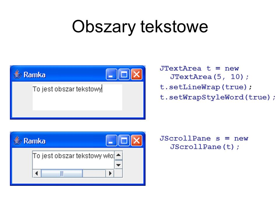 Obszary tekstowe JTextArea t = new JTextArea(5, 10);