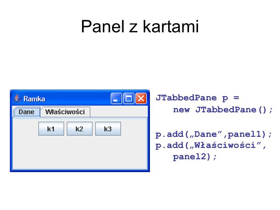 Panel z kartami JTabbedPane p = new JTabbedPane();