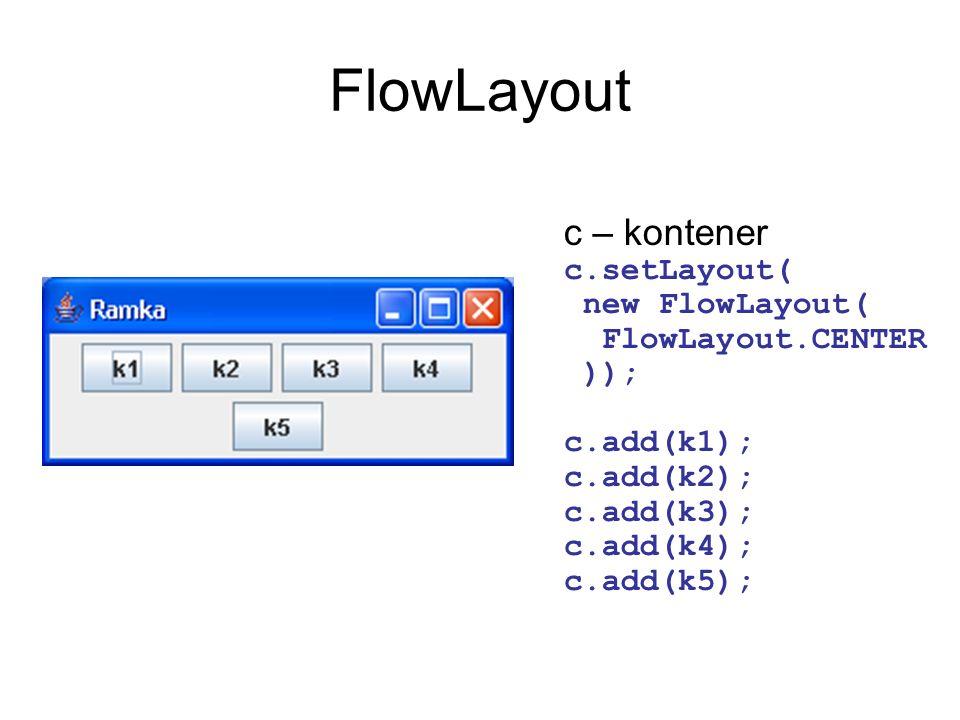 FlowLayoutc – kontener c.setLayout( new FlowLayout( FlowLayout.CENTER )); c.add(k1); c.add(k2); c.add(k3); c.add(k4); c.add(k5);