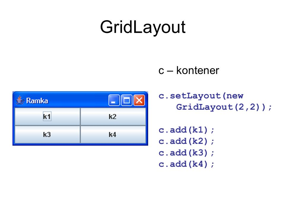 GridLayoutc – kontener c.setLayout(new GridLayout(2,2)); c.add(k1); c.add(k2); c.add(k3); c.add(k4);
