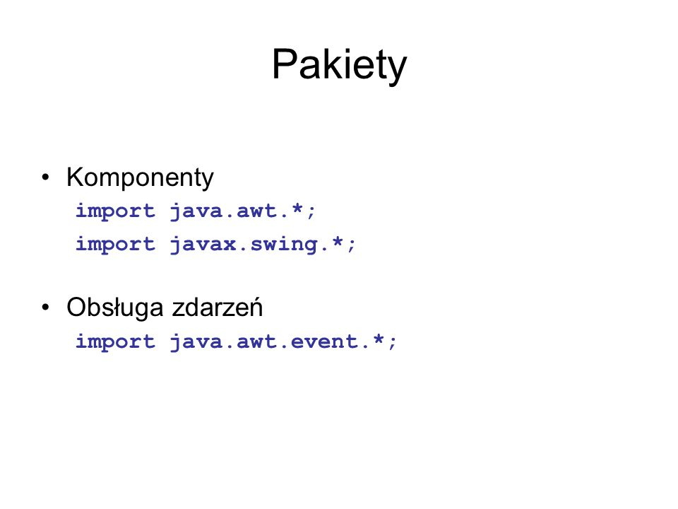Pakiety Komponenty Obsługa zdarzeń import java.awt.*;