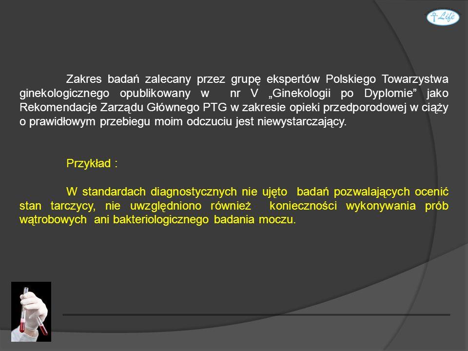 """Zakres badań zalecany przez grupę ekspertów Polskiego Towarzystwa ginekologicznego opublikowany w nr V """"Ginekologii po Dyplomie jako Rekomendacje Zarządu Głównego PTG w zakresie opieki przedporodowej w ciąży o prawidłowym przebiegu moim odczuciu jest niewystarczający."""