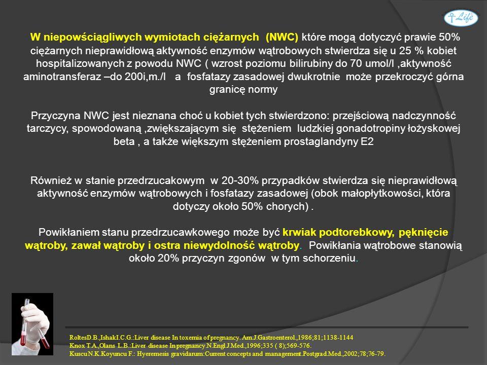 W niepowściągliwych wymiotach ciężarnych (NWC) które mogą dotyczyć prawie 50% ciężarnych nieprawidłową aktywność enzymów wątrobowych stwierdza się u 25 % kobiet hospitalizowanych z powodu NWC ( wzrost poziomu bilirubiny do 70 umol/l ,aktywność aminotransferaz –do 200i,m./l a fosfatazy zasadowej dwukrotnie może przekroczyć górna granicę normy
