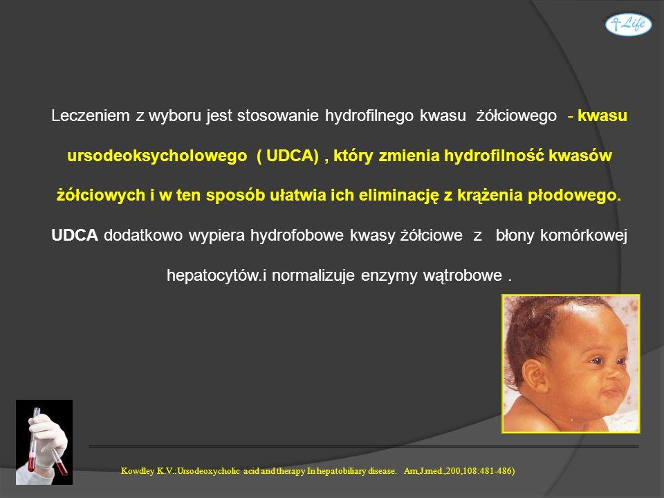 Leczeniem z wyboru jest stosowanie hydrofilnego kwasu żółciowego - kwasu ursodeoksycholowego ( UDCA) , który zmienia hydrofilność kwasów żółciowych i w ten sposób ułatwia ich eliminację z krążenia płodowego. UDCA dodatkowo wypiera hydrofobowe kwasy żółciowe z błony komórkowej hepatocytów.i normalizuje enzymy wątrobowe .