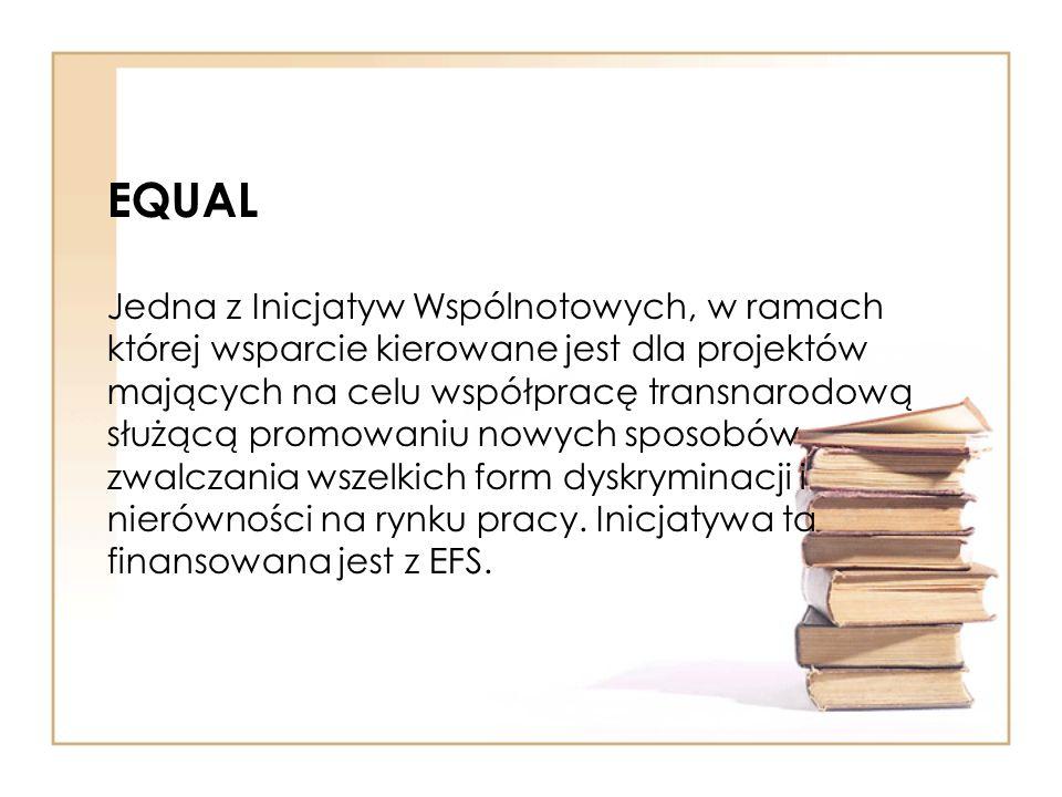 EQUAL Jedna z Inicjatyw Wspólnotowych, w ramach której wsparcie kierowane jest dla projektów mających na celu współpracę transnarodową służącą promowaniu nowych sposobów zwalczania wszelkich form dyskryminacji i nierówności na rynku pracy.