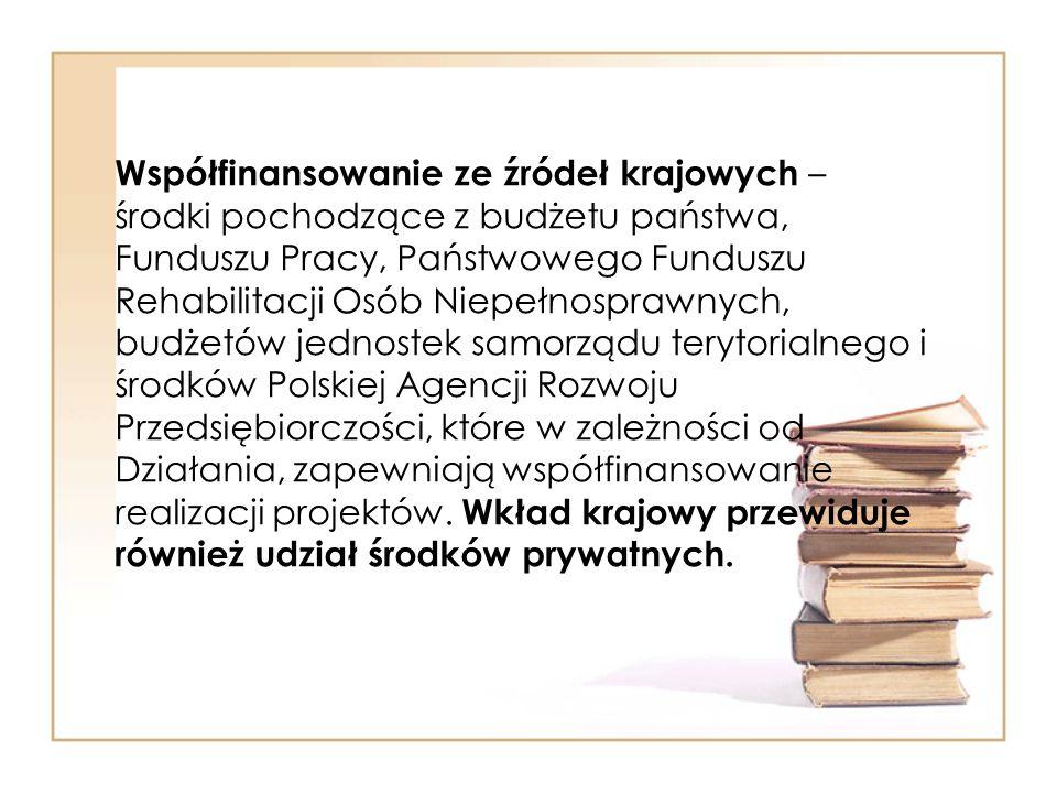 Współfinansowanie ze źródeł krajowych – środki pochodzące z budżetu państwa, Funduszu Pracy, Państwowego Funduszu Rehabilitacji Osób Niepełnosprawnych, budżetów jednostek samorządu terytorialnego i środków Polskiej Agencji Rozwoju Przedsiębiorczości, które w zależności od Działania, zapewniają współfinansowanie realizacji projektów.