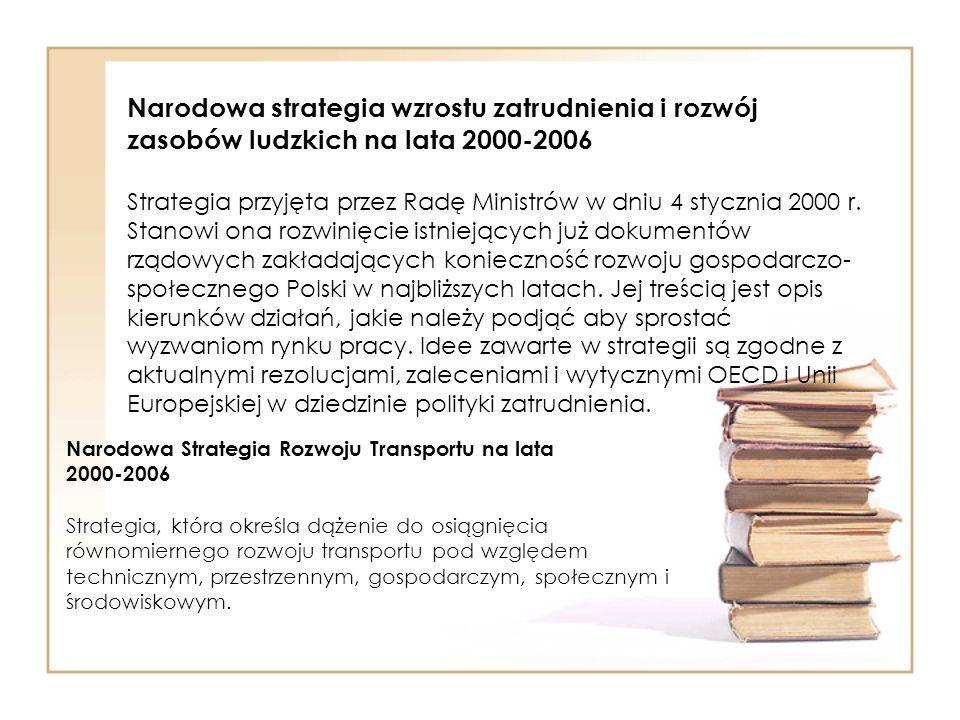 Narodowa strategia wzrostu zatrudnienia i rozwój zasobów ludzkich na lata 2000-2006 Strategia przyjęta przez Radę Ministrów w dniu 4 stycznia 2000 r. Stanowi ona rozwinięcie istniejących już dokumentów rządowych zakładających konieczność rozwoju gospodarczo-społecznego Polski w najbliższych latach. Jej treścią jest opis kierunków działań, jakie należy podjąć aby sprostać wyzwaniom rynku pracy. Idee zawarte w strategii są zgodne z aktualnymi rezolucjami, zaleceniami i wytycznymi OECD i Unii Europejskiej w dziedzinie polityki zatrudnienia.
