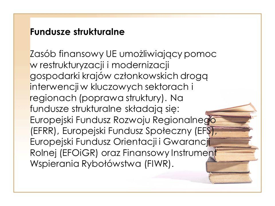 Fundusze strukturalne Zasób finansowy UE umożliwiający pomoc w restrukturyzacji i modernizacji gospodarki krajów członkowskich drogą interwencji w kluczowych sektorach i regionach (poprawa struktury).
