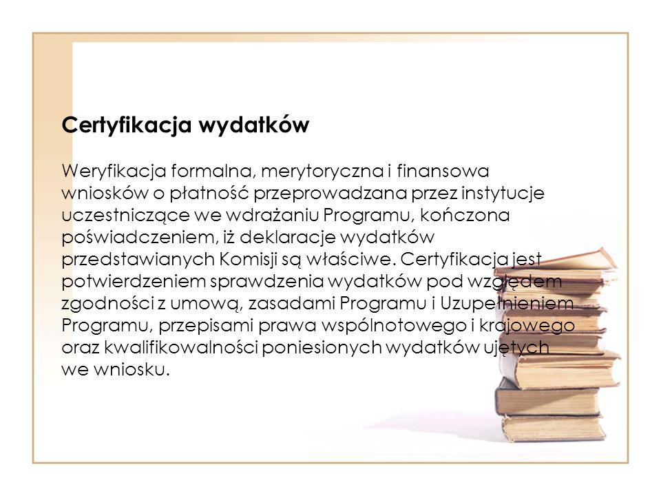 Certyfikacja wydatków Weryfikacja formalna, merytoryczna i finansowa wniosków o płatność przeprowadzana przez instytucje uczestniczące we wdrażaniu Programu, kończona poświadczeniem, iż deklaracje wydatków przedstawianych Komisji są właściwe.