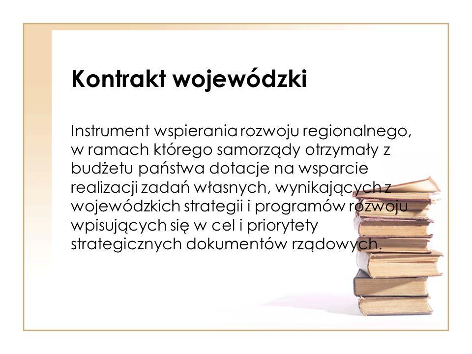 Kontrakt wojewódzki Instrument wspierania rozwoju regionalnego, w ramach którego samorządy otrzymały z budżetu państwa dotacje na wsparcie realizacji zadań własnych, wynikających z wojewódzkich strategii i programów rozwoju wpisujących się w cel i priorytety strategicznych dokumentów rządowych.