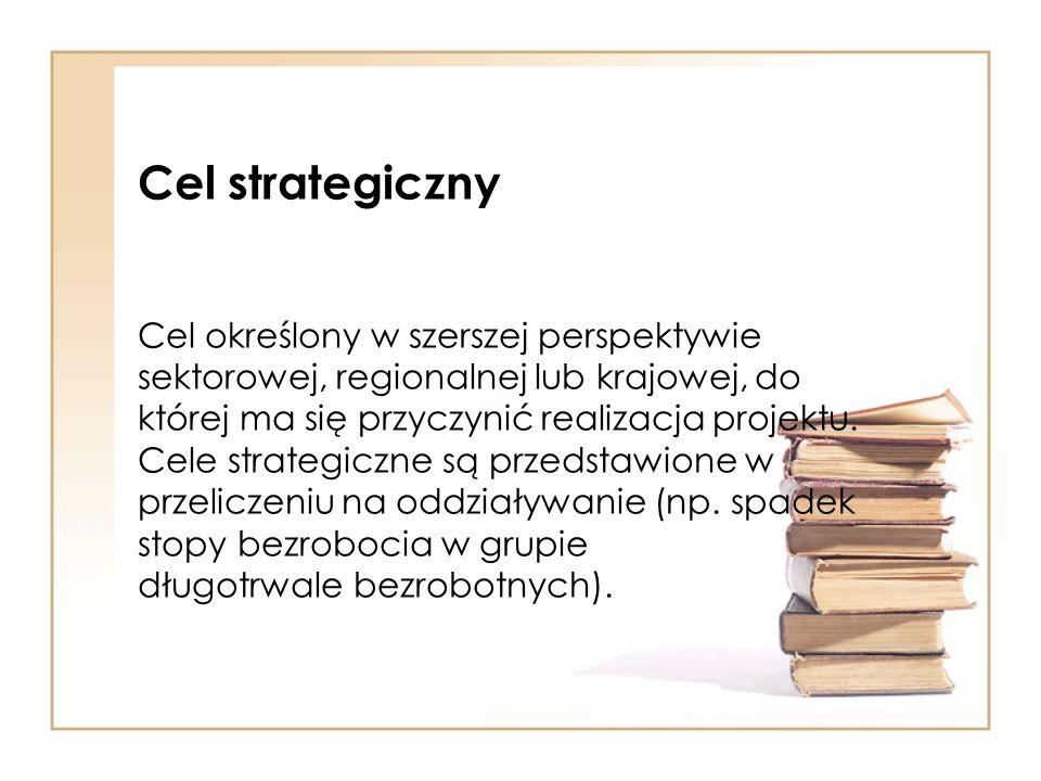 Cel strategiczny Cel określony w szerszej perspektywie sektorowej, regionalnej lub krajowej, do której ma się przyczynić realizacja projektu.