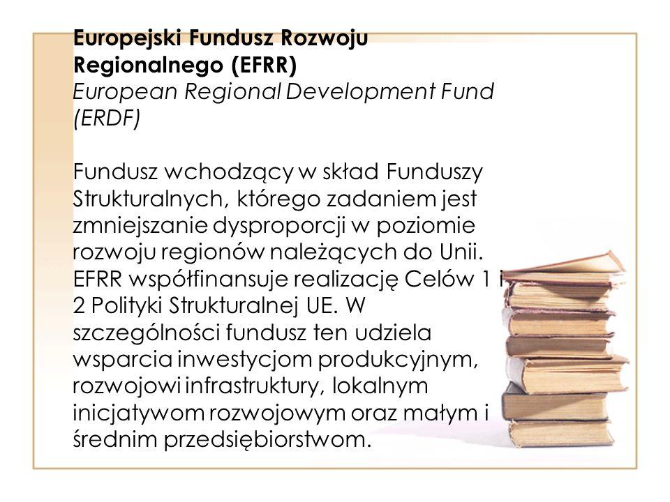 Europejski Fundusz Rozwoju Regionalnego (EFRR) European Regional Development Fund (ERDF) Fundusz wchodzący w skład Funduszy Strukturalnych, którego zadaniem jest zmniejszanie dysproporcji w poziomie rozwoju regionów należących do Unii.