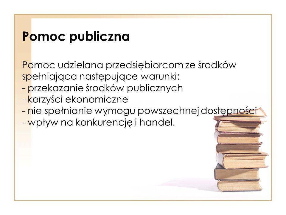 Pomoc publiczna Pomoc udzielana przedsiębiorcom ze środków spełniająca następujące warunki: - przekazanie środków publicznych - korzyści ekonomiczne - nie spełnianie wymogu powszechnej dostępności - wpływ na konkurencję i handel.