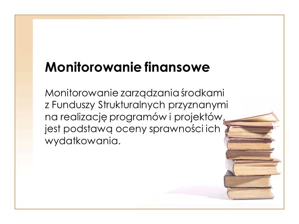 Monitorowanie finansowe Monitorowanie zarządzania środkami z Funduszy Strukturalnych przyznanymi na realizację programów i projektów, jest podstawą oceny sprawności ich wydatkowania.