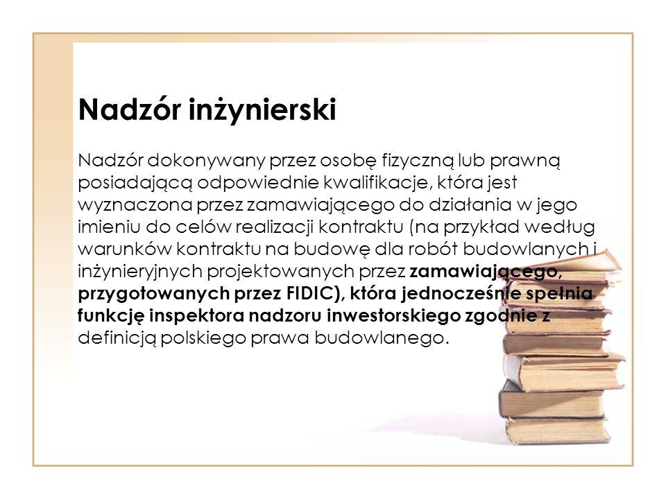 Nadzór inżynierski Nadzór dokonywany przez osobę fizyczną lub prawną posiadającą odpowiednie kwalifikacje, która jest wyznaczona przez zamawiającego do działania w jego imieniu do celów realizacji kontraktu (na przykład według warunków kontraktu na budowę dla robót budowlanych i inżynieryjnych projektowanych przez zamawiającego, przygotowanych przez FIDIC), która jednocześnie spełnia funkcję inspektora nadzoru inwestorskiego zgodnie z definicją polskiego prawa budowlanego.